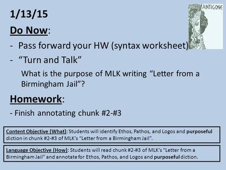 "1/13/15 Do Now: -Pass forward your HW (syntax worksheet) -""Turn and Talk"" What is the purpose of MLK writing ""Letter from a Birmingham Jail""? Homework:"