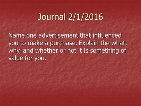 Journal 2/1/2016 Name one advertisement that influenced you to make a purchase. Explain the what, why, and whether or not it is something of value for.