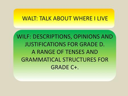 WALT: TALK ABOUT WHERE I LIVE WILF: DESCRIPTIONS, OPINIONS AND JUSTIFICATIONS FOR GRADE D. A RANGE OF TENSES AND GRAMMATICAL STRUCTURES FOR GRADE C+.