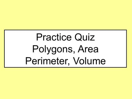 Practice Quiz Polygons, Area Perimeter, Volume.