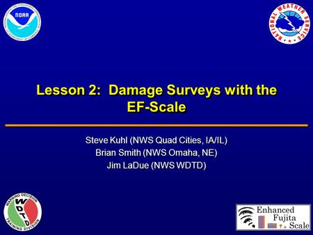 Lesson 2: Damage Surveys with the EF-Scale Steve Kuhl (NWS Quad Cities, IA/IL) Brian Smith (NWS Omaha, NE) Jim LaDue (NWS WDTD)