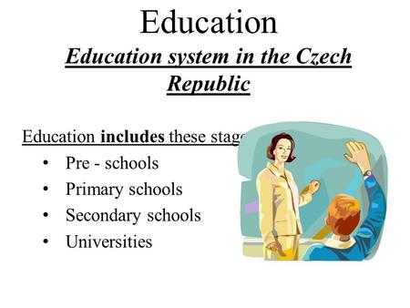 Education Education system in the Czech Republic Education includes these stages: Pre - schools Primary schools Secondary schools Universities.