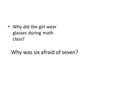 Why did the girl wear glasses during math class? Why was six afraid of seven?
