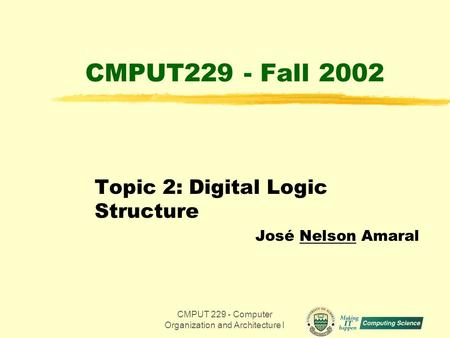 CMPUT 229 - Computer Organization and Architecture I1 CMPUT229 - Fall 2002 Topic 2: Digital Logic Structure José Nelson Amaral.