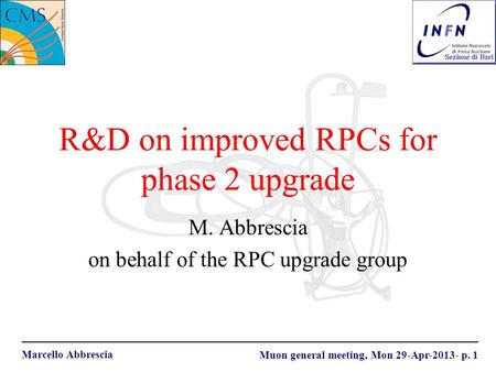 Marcello Abbrescia Muon general meeting, Mon 29-Apr-2013- p. 1 R&D on improved RPCs for phase 2 upgrade M. Abbrescia on behalf of the RPC upgrade group.