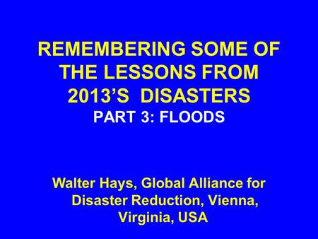 REMEMBERING SOME OF THE LESSONS FROM 2013'S DISASTERS PART 3: FLOODS Walter Hays, Global Alliance for Disaster Reduction, Vienna, Virginia, USA.