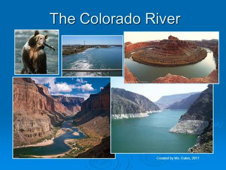 The Colorado River Created by Ms. Gates, 2011. The Colorado River Task : Students will identify the Mississippi, Ohio, Rio Grande, Colorado, and Hudson.