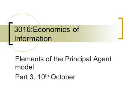 3016:Economics of Information Elements of the Principal Agent model Part 3. 10 th October.