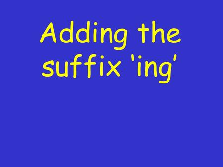 Adding the suffix 'ing' What is a suffix? A suffix is a group of letters added to the end of a word. 'ing' is a common suffix added to verbs.