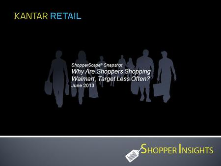 ShopperScape ® Snapshot Why Are Shoppers Shopping Walmart, Target Less Often? June 2013.