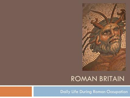 ROMAN BRITAIN Daily Life During Roman Occupation.