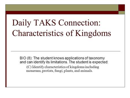 Daily TAKS Connection: Characteristics of Kingdoms BIO (8): The student knows applications of taxonomy and can identify its limitations. The student is.
