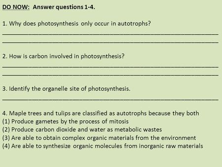 DO NOW: Answer questions 1-4. 1. Why does photosynthesis only occur in autotrophs? ________________________________________________________________ ________________________________________________________________.