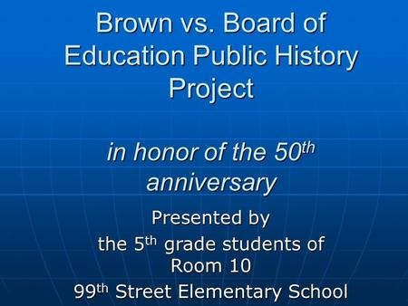 Brown vs. Board of Education Public History Project in honor of the 50 th anniversary Presented by the 5 th grade students of Room 10 99 th Street Elementary.