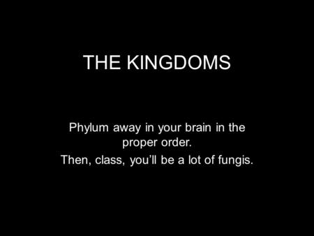 THE KINGDOMS Phylum away in your brain in the proper order. Then, class, you'll be a lot of fungis.
