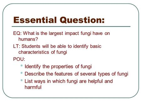 Essential Question: EQ: What is the largest impact fungi have on humans? LT: Students will be able to identify basic characteristics of fungi POU: Identify.