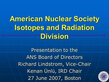 American Nuclear Society Isotopes and Radiation Division Presentation to the ANS Board of Directors Richard Lindstrom, Vice-Chair Kenan Ü nl ü, IRD Chair.