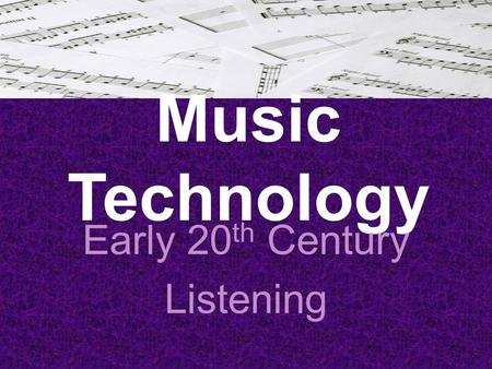 Music Technology Early 20 th Century Listening. Early 20 th Century The 5 styles we are going to cover in this section are: