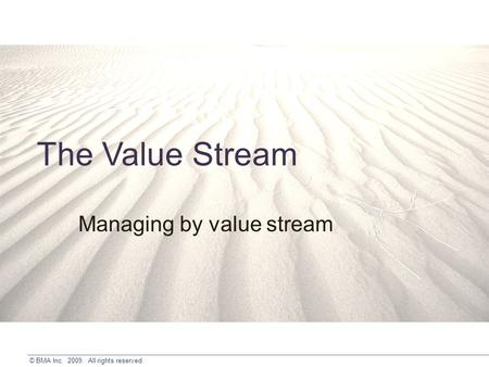 © BMA Inc. 2009. All rights reserved. The Value Stream Managing by value stream.