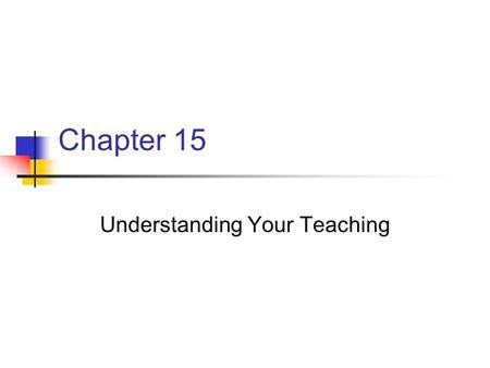 Chapter 15 Understanding Your Teaching. Chapter 15 Key Points Successful teachers seek to improve their teaching and their student's learning throughout.