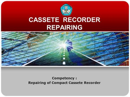 CASSETE RECORDER REPAIRING Competency : Repairing of Compact Cassete Recorder.