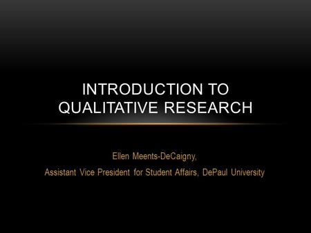 Ellen Meents-DeCaigny, Assistant Vice President for Student Affairs, DePaul University INTRODUCTION TO QUALITATIVE RESEARCH.