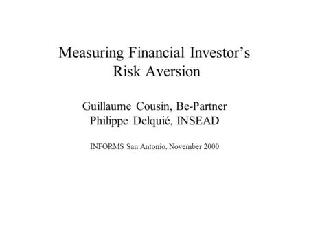 Measuring Financial Investor's Risk Aversion Guillaume Cousin, Be-Partner Philippe Delquié, INSEAD INFORMS San Antonio, November 2000.