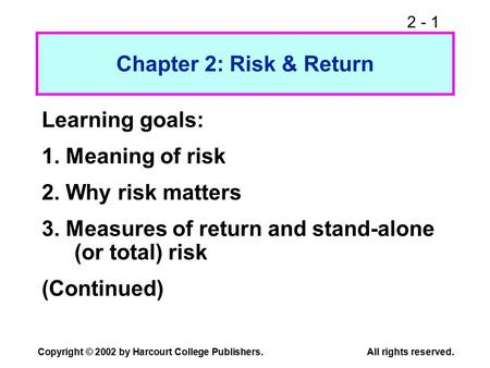 2 - 1 Copyright © 2002 by Harcourt College Publishers. All rights reserved. Chapter 2: Risk & Return Learning goals: 1. Meaning of risk 2. Why risk matters.