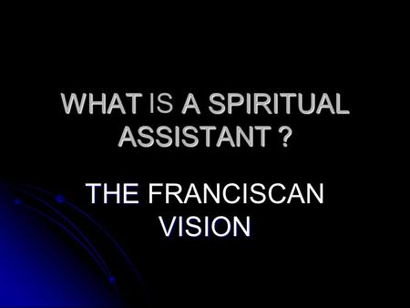 WHAT A SPIRITUAL ASSISTANT ? WHAT IS A SPIRITUAL ASSISTANT ? THE VISION THE FRANCISCAN VISION.