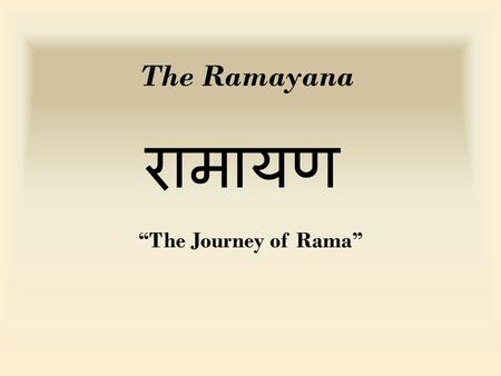 "The Ramayana रामायण ""The Journey of Rama"". Historical perspective The Ramayana contains the teachings of the very ancient Hindu sages and presents them."