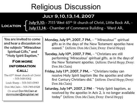 "July 9,10,13,14, 2007 You are invited to come and hear a discussion on the subjects ""Miraculous Spiritual Gifts,"" and ""Holy Spirit Baptism."" For more information."