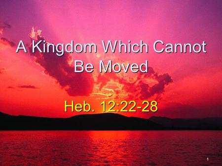 A Kingdom Which Cannot Be Moved Heb. 12:22-28 1. Kingdom Prophesied Dan. 2:44-45Dan. 2:44-45 Kingdom would not be destroyed. Dan. 7:13-14Dan. 7:13-14.