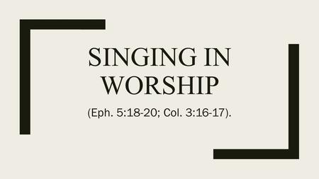 SINGING IN WORSHIP (Eph. 5:18-20; Col. 3:16-17)..