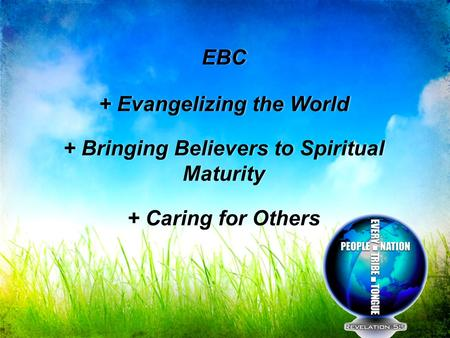EBC + Evangelizing the World + Bringing Believers to Spiritual Maturity + Caring for Others EBC + Evangelizing the World + Bringing Believers to Spiritual.