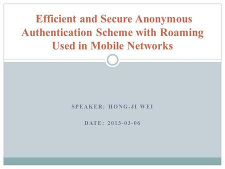 SPEAKER: HONG-JI WEI DATE: 2013-03-06 Efficient and Secure Anonymous Authentication Scheme with Roaming Used in Mobile Networks.