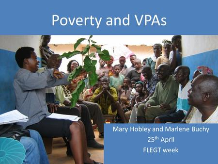 Poverty and VPAs Mary Hobley and Marlene Buchy 25 th April FLEGT week.