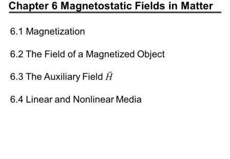 Chapter 6 Magnetostatic Fields in Matter 6.1 Magnetization 6.2 The Field of a Magnetized Object 6.3 The Auxiliary Field 6.4 Linear and Nonlinear Media.