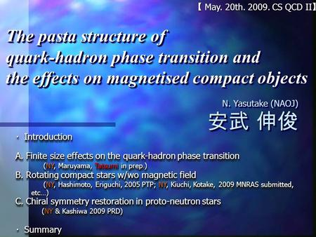 【 May. 20th. 2009. CS QCD II 】 N. Yasutake (NAOJ) 安武 伸俊 N. Yasutake (NAOJ) 安武 伸俊 The pasta structure of quark-hadron phase transition and the effects on.