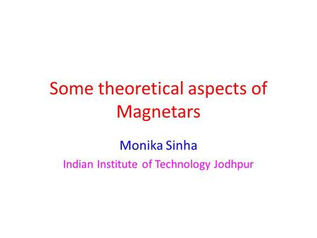 Some theoretical aspects of Magnetars Monika Sinha Indian Institute of Technology Jodhpur.