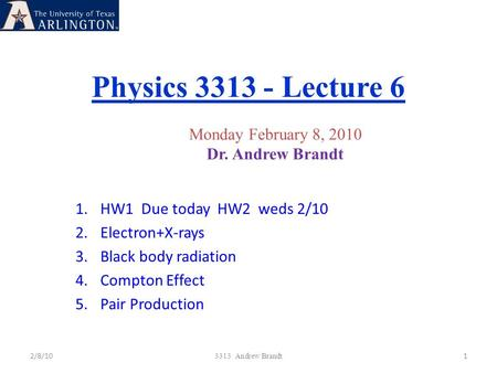 Physics 3313 - Lecture 6 2/8/101 3313 Andrew Brandt Monday February 8, 2010 Dr. Andrew Brandt 1.HW1 Due today HW2 weds 2/10 2.Electron+X-rays 3.Black body.
