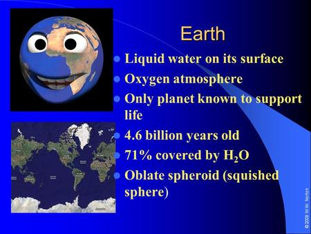 © 2009 W.W. Norton Earth Liquid water on its surface Oxygen atmosphere Only planet known to support life 4.6 billion years old 71% covered by H 2 O Oblate.