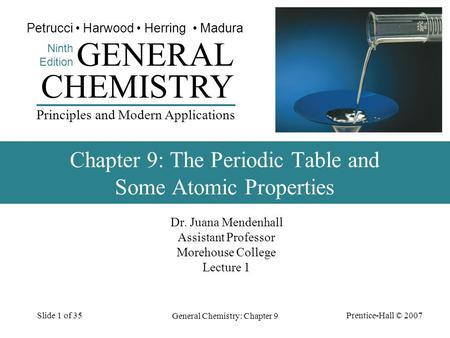 Prentice-Hall © 2007 General Chemistry: Chapter 9 Slide 1 of 35 Dr. Juana Mendenhall Assistant Professor Morehouse College Lecture 1 CHEMISTRY Ninth Edition.
