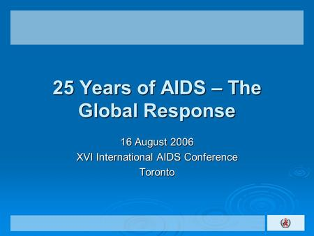 25 Years of AIDS – The Global Response 16 August 2006 XVI International AIDS Conference Toronto.