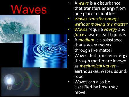 Waves A wave is a disturbance that transfers energy from one place to another Waves transfer energy without moving the matter Waves require energy and.