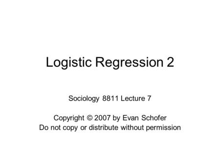 Logistic Regression 2 Sociology 8811 Lecture 7 Copyright © 2007 by Evan Schofer Do not copy or distribute without permission.