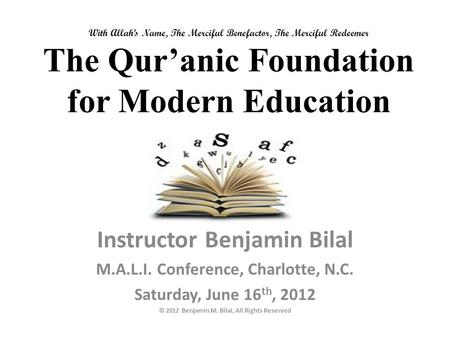 With Allah's Name, The Merciful Benefactor, The Merciful Redeemer The Qur'anic Foundation for Modern Education Instructor Benjamin Bilal M.A.L.I. Conference,