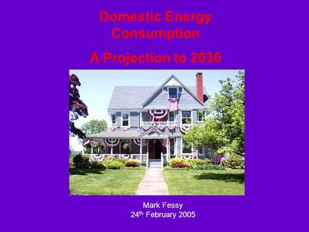 Domestic Energy Consumption A Projection to 2030 Mark Fessy 24 th February 2005.