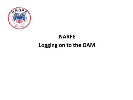 NARFE Logging on to the OAM. Getting to the OAM Go to the NARFE home page. www.narfe.org.