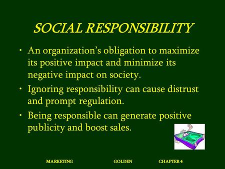 MARKETINGGOLDENCHAPTER 4 SOCIAL RESPONSIBILITY An organization's obligation to maximize its positive impact and minimize its negative impact on society.