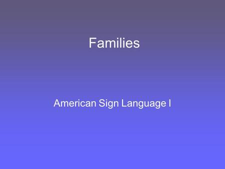 Families American Sign Language I. My Family Tree GrandpaGrandma.